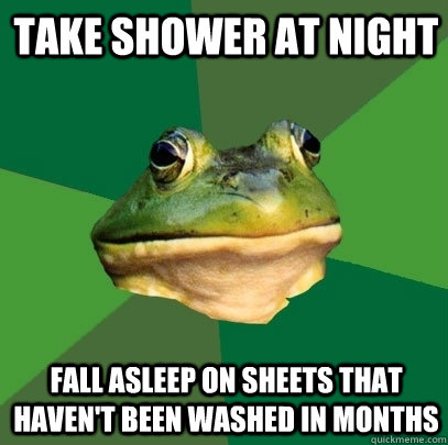 Take shower at night Fall asleep on sheets that haven't been washed in months - Take shower at night Fall asleep on sheets that haven't been washed in months  Foul Bachelor Frog