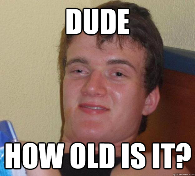 Dude how old is it? - Dude how old is it?  Misc
