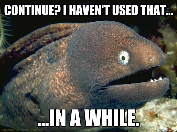 Continue? I haven't used that... ...in a while. - Continue? I haven't used that... ...in a while.  Bad Joke Eel