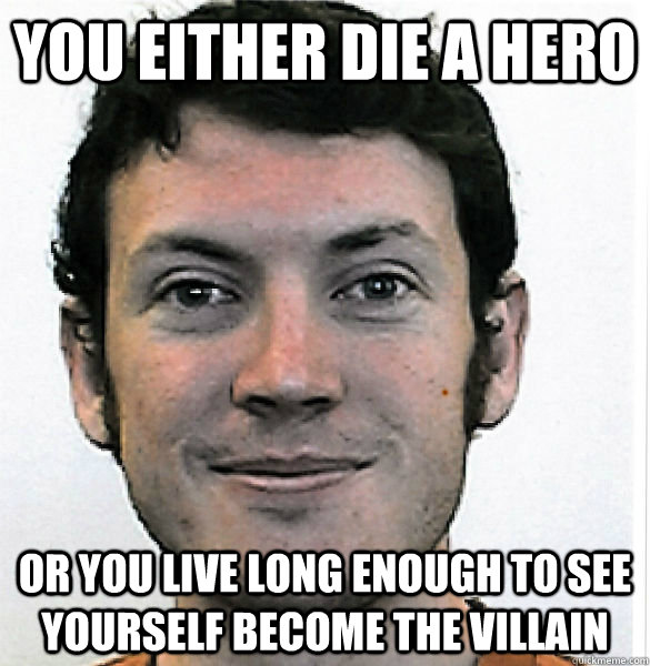 you either die a hero  or you live long enough to see yourself become the villain  James Holmes