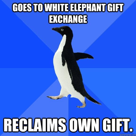 Goes to white elephant gift exchange Reclaims own gift. - Goes to white elephant gift exchange Reclaims own gift.  Socially Awkward Penguin