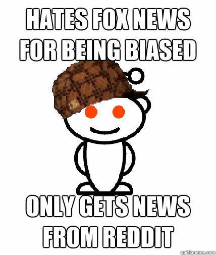hates fox news for being biased only gets news from reddit - hates fox news for being biased only gets news from reddit  Scumbag Reddit