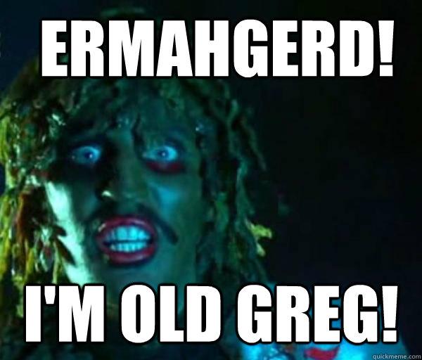 ermahgerd! I'm old greg!  greg