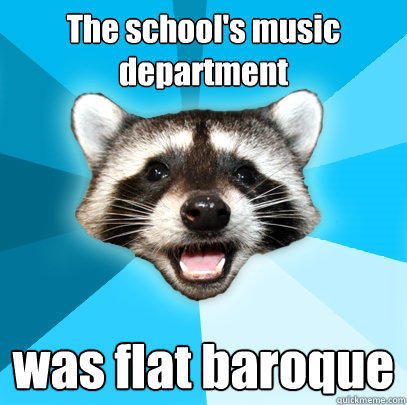 The school's music department was flat baroque - The school's music department was flat baroque  Lame Pun Coon
