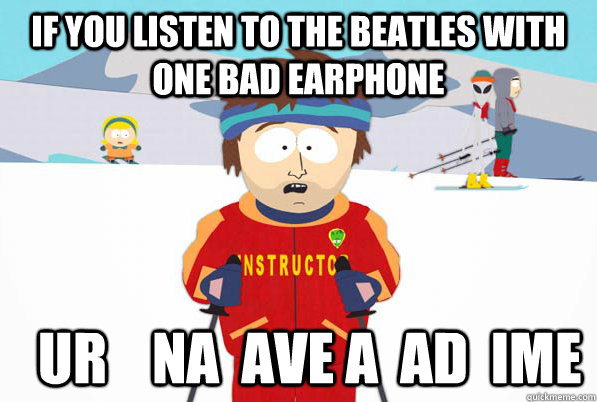 If you listen to the Beatles with one bad earphone    ur    na  ave a  ad  ime - If you listen to the Beatles with one bad earphone    ur    na  ave a  ad  ime  Misc