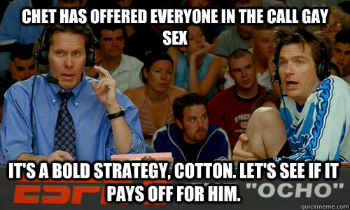 Chet has offered everyone in the call gay sex It's a bold strategy, Cotton. Let's see if it pays off for him. - Chet has offered everyone in the call gay sex It's a bold strategy, Cotton. Let's see if it pays off for him.  Cotton Pepper