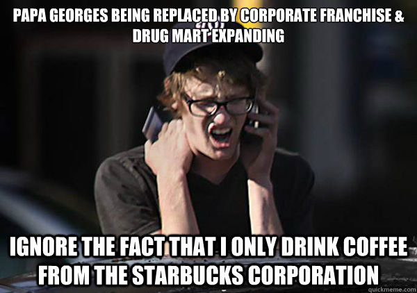 PAPA GEORGES BEING REPLACED BY CORPORATE FRANCHISE & drug mart expanding IGNORE THE FACT THAT I ONLY DRINK COFFEE  from the starbucks corporation - PAPA GEORGES BEING REPLACED BY CORPORATE FRANCHISE & drug mart expanding IGNORE THE FACT THAT I ONLY DRINK COFFEE  from the starbucks corporation  Osborne Hipster