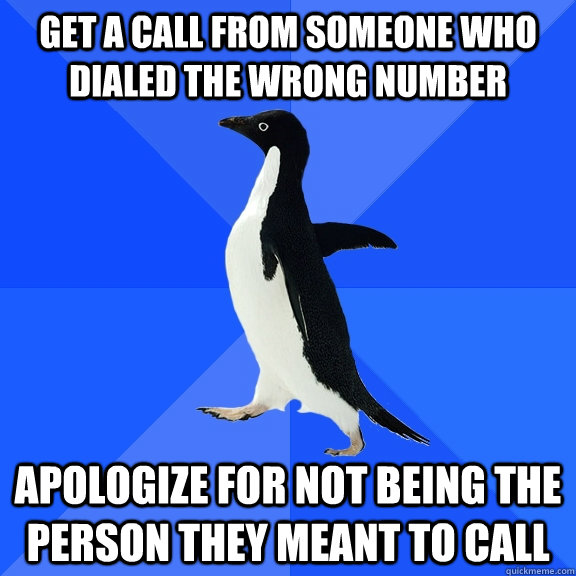 get a call from someone who dialed the wrong number apologize for not being the person they meant to call - get a call from someone who dialed the wrong number apologize for not being the person they meant to call  Socially Awkward Penguin