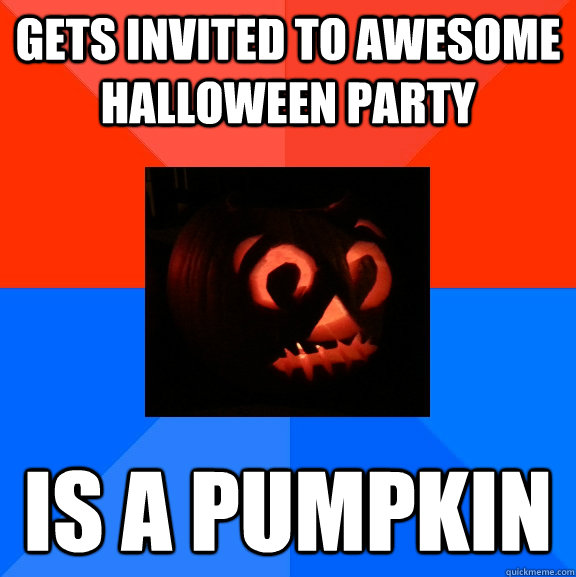 Gets invited to awesome halloween party is a pumpkin - Gets invited to awesome halloween party is a pumpkin  Socially Awesome Awkward Pumpkin