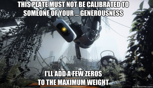 This Plate must not be calibrated to  someone of your ... generousness       I'll add a few zeros  to the maximum weight - This Plate must not be calibrated to  someone of your ... generousness       I'll add a few zeros  to the maximum weight  GLaDOS
