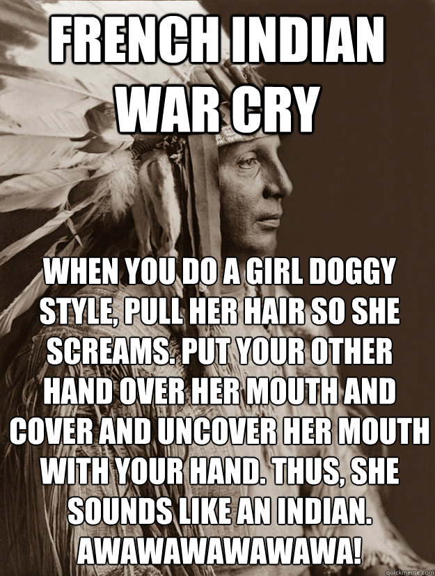 French Indian War Cry When You Do A Girl Doggy Style Pull Her Hair