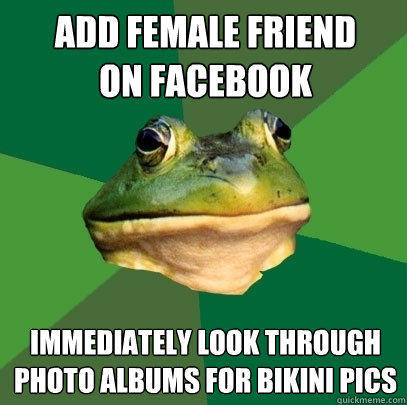 Add female friend on facebook Immediately look through photo albums for bikini pics - Add female friend on facebook Immediately look through photo albums for bikini pics  Foul Bachelor Frog