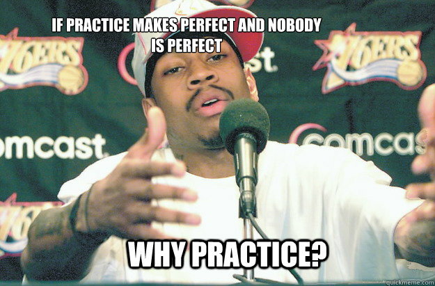 why practice? if practice makes perfect and nobody is perfect   Allen Iverson Practice