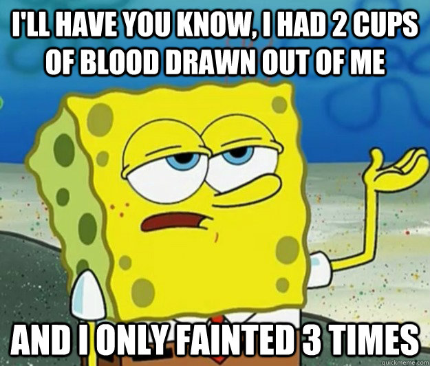 I'll have you know, I had 2 cups of blood drawn out of me and i only fainted 3 times - I'll have you know, I had 2 cups of blood drawn out of me and i only fainted 3 times  Tough Spongebob