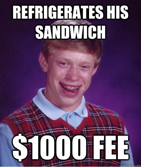 Refrigerates his sandwich $1000 fee - Refrigerates his sandwich $1000 fee  Bad Luck Brian