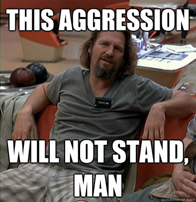 This aggression will not stand, man - This aggression will not stand, man  The Dude