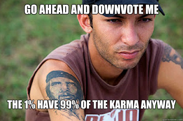 go ahead and downvote me The 1% have 99% of the karma anyway - go ahead and downvote me The 1% have 99% of the karma anyway  Sad Chad