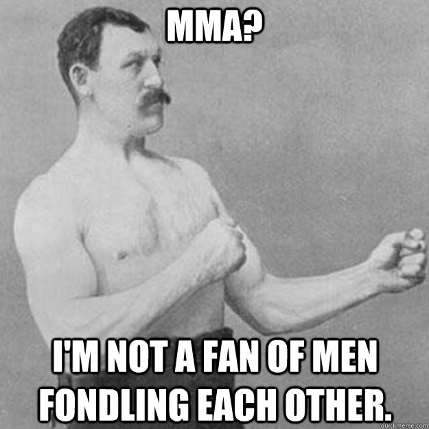 MMA? I'm not a fan of men fondling each other. - MMA? I'm not a fan of men fondling each other.  overly manly man