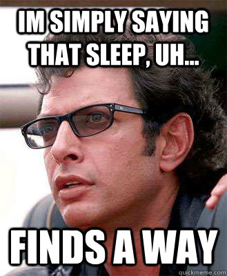 im simply saying that sleep, uh... finds a way