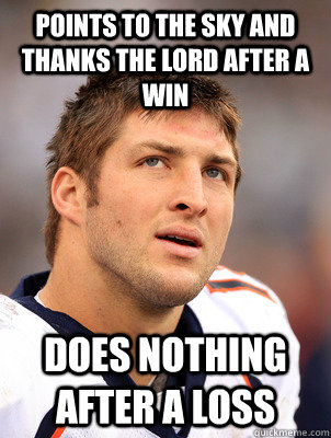 Points to the sky and thanks the Lord after a win Does nothing after a loss - Points to the sky and thanks the Lord after a win Does nothing after a loss  scumbag tebow