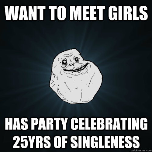 Want to meet girls Has party celebrating 25yrs of singleness - Want to meet girls Has party celebrating 25yrs of singleness  Forever Alone