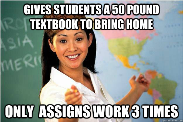 Gives students a 50 pound textbook to bring home ONly  assigns work 3 times  - Gives students a 50 pound textbook to bring home ONly  assigns work 3 times   Scumbag Teacher
