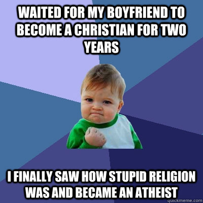 Waited for my boyfriend to become a Christian for two years I finally saw how stupid religion was and became an atheist - Waited for my boyfriend to become a Christian for two years I finally saw how stupid religion was and became an atheist  Success Kid