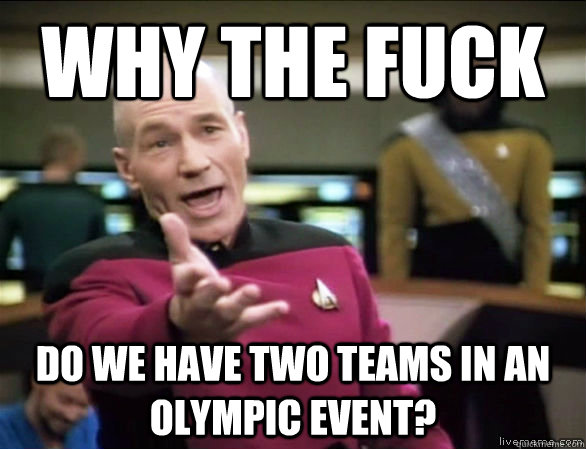 why the fuck do we have two teams in an Olympic event? - why the fuck do we have two teams in an Olympic event?  Annoyed Picard HD