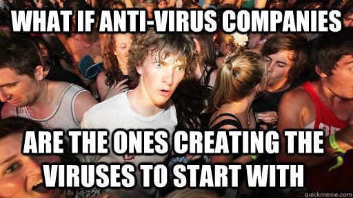 What if anti-virus companies are the ones creating the viruses to start with  - What if anti-virus companies are the ones creating the viruses to start with   Sudden Clarity Clarence