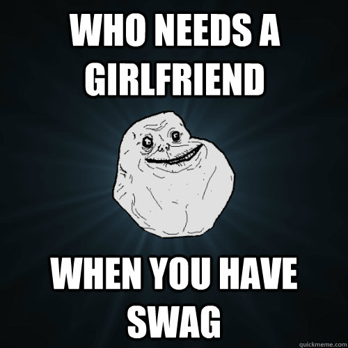 Who needs a girlfriend when you have swag  Forever Alone