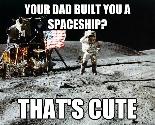 Your Dad built you a spaceship? That's cute - Your Dad built you a spaceship? That's cute  Unimpressed Astronaut