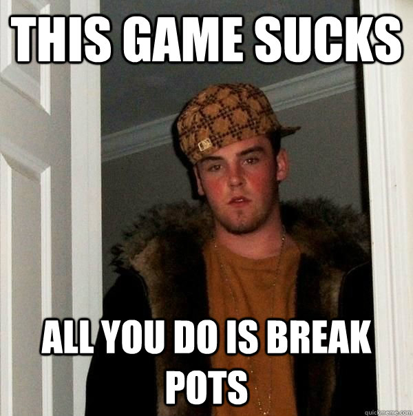 This game sucks All you do is break pots - This game sucks All you do is break pots  Beautiful girl scumbag steve