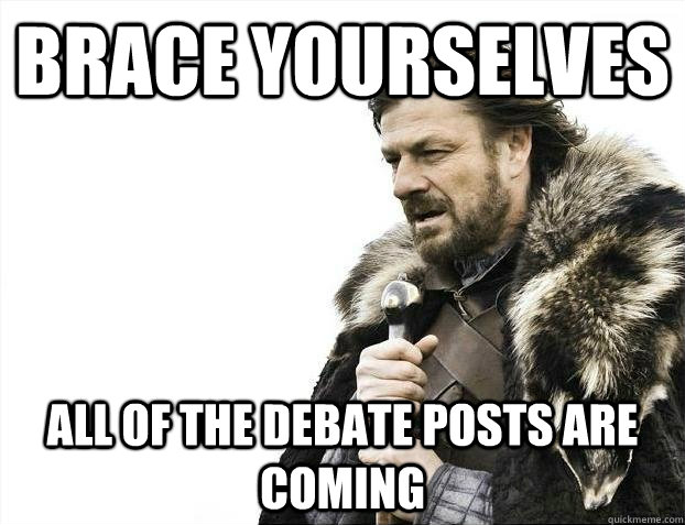 BRACE YOURSELVES all of the debate posts are coming - BRACE YOURSELVES all of the debate posts are coming  BRACEYOSELVES
