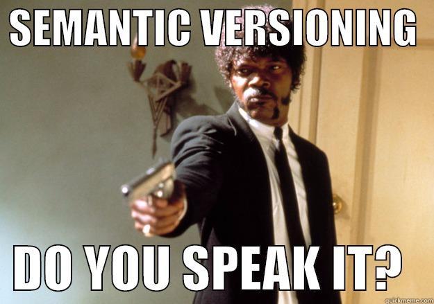 SEMANTIC VERSIONING     DO YOU SPEAK IT?   Samuel L Jackson