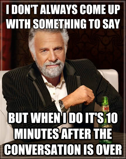 I don't always come up with something to say to a girl But when i do it's 10 minutes after the conversation is over - I don't always come up with something to say to a girl But when i do it's 10 minutes after the conversation is over  The Most Interesting Man In The World