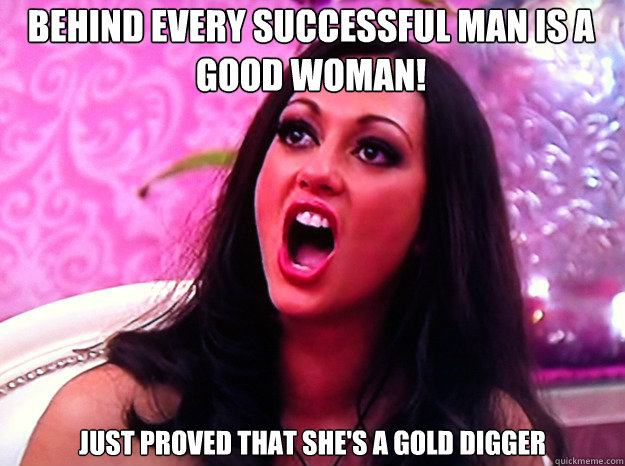 Behind every successful man is a good woman! Just proved that she's a gold digger - Behind every successful man is a good woman! Just proved that she's a gold digger  Feminist Nazi