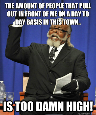 The amount of people that pull out in front of me on a day to day basis in this town.. is too damn high! - The amount of people that pull out in front of me on a day to day basis in this town.. is too damn high!  The Rent Is Too Damn High