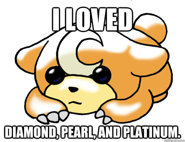 I loved Diamond, Pearl, and Platinum.