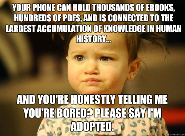 Your phone can hold thousands of ebooks, hundreds of PDFs, and is connected to the largest accumulation of knowledge in human history... And you're honestly telling me you're bored? Please say I'm adopted.