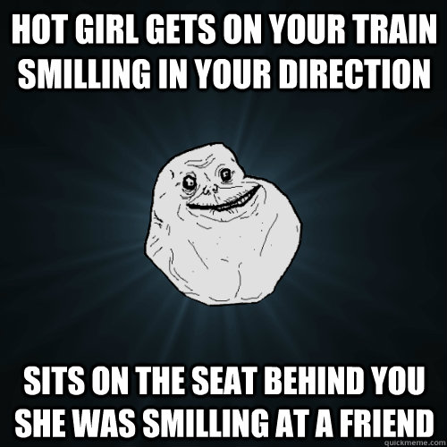 Hot girl gets on your train smilling in your direction Sits on the seat behind you she was smilling at a friend - Hot girl gets on your train smilling in your direction Sits on the seat behind you she was smilling at a friend  Forever Alone