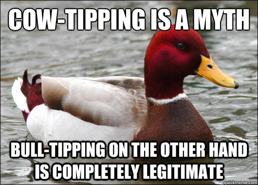 Cow-tipping is a myth  Bull-tipping on the other hand is completely legitimate - Cow-tipping is a myth  Bull-tipping on the other hand is completely legitimate  Malicious Advice Mallard