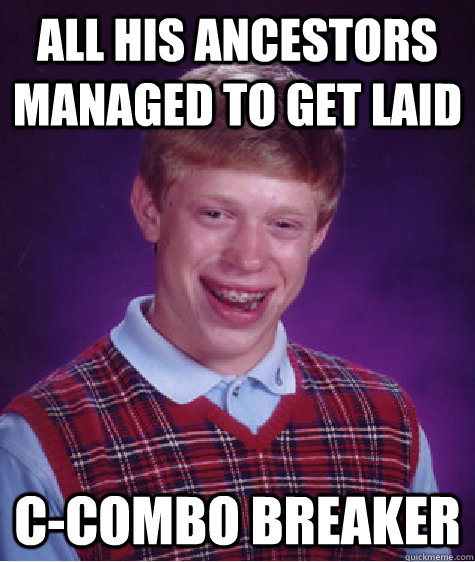All his ancestors managed to get laid c-combo breaker - All his ancestors managed to get laid c-combo breaker  Bad Luck Brian