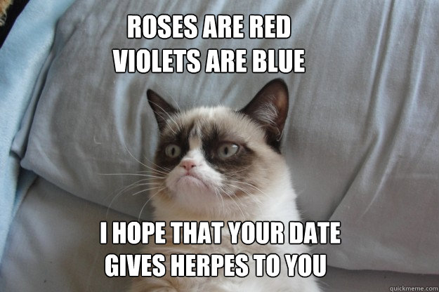 Roses are red violets are blue I hope that your date  gives herpes to you  GrumpyCatOL