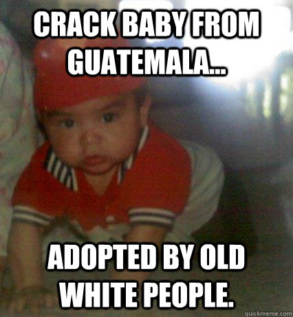 3c023cee07908d0acbdcd735eee2110c52add5683bc250538ace43c21cf50f18 crack baby from guatemala adopted by old white people ramiro,Funny Guatemalan Memes