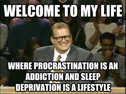 welcome to my life where procrastination is an addiction and sleep deprivation is a lifestyle
