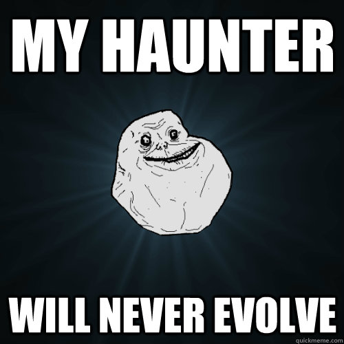 My haunter will never evolve - My haunter will never evolve  Forever Alone