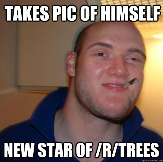 Takes pic of himself New star of /r/trees - Takes pic of himself New star of /r/trees  Good 10 Guy Greg