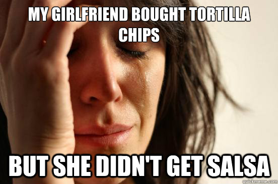 My girlfriend bought tortilla chips But she didn't get salsa - My girlfriend bought tortilla chips But she didn't get salsa  First World Problems