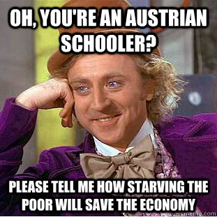 Oh, you're an austrian schooler? Please tell me how starving the poor will save the economy - Oh, you're an austrian schooler? Please tell me how starving the poor will save the economy  Condescending Wonka