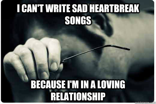I can't write sad heartbreak songs because i'm in a loving relationship
